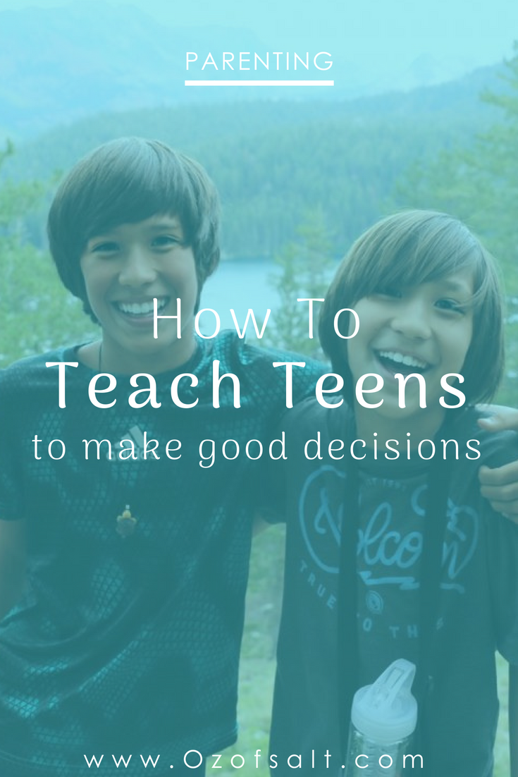 as a parent, we want to raise our children to make the right choices. Read on to see how, through my own upbringing, I am following the steps to raising my teens to become good decision makers. #ozofsalt #parentingteens #teenbehavior